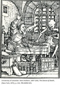 Death helps himself to handfuls of the Miser's gold. Hans Holbein, 1497-1543, 'The Dance of Death', (New York, 1971), p. 133, 709.43092 HOL