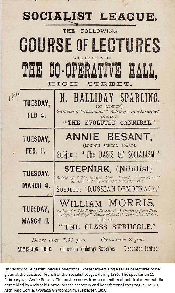 Poster advertising a series of lectures to be given at the Leicester branch of the Socialist League during 1890. The speaker on 11 February was Annie Besant. The poster comes from a collection of political memorabilia assembled by Archibald Gorrie, branch secretary and benefactor of the League. MS 81, Archibald Gorrie, [Political Memorabilia], (Leicester, 1890).