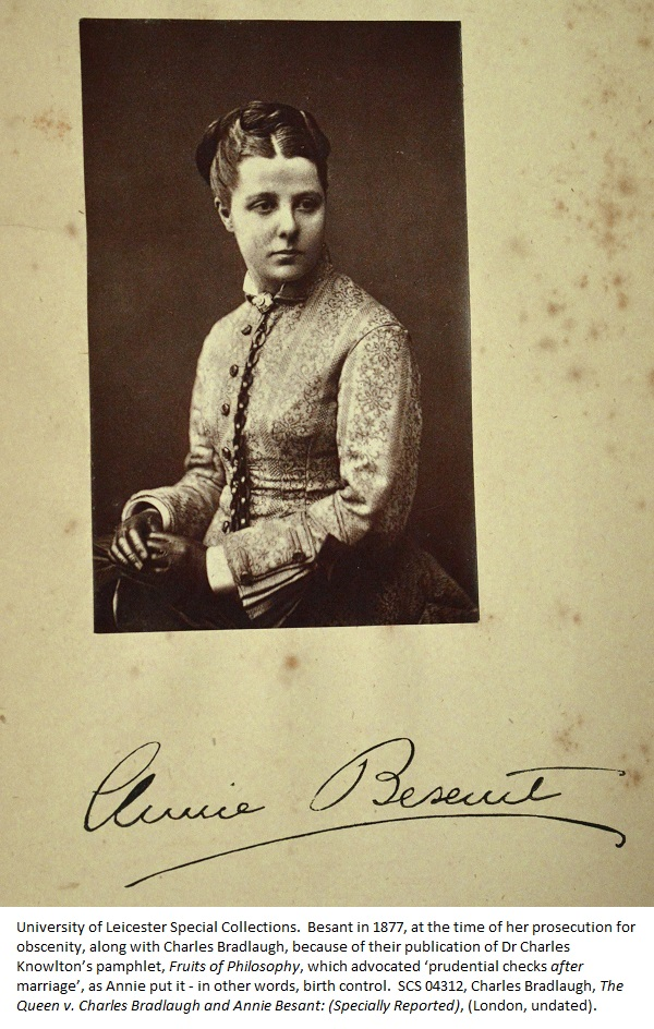 Besant in 1877, at the time of her prosecution for obscenity, along with Charles Bradlaugh, because of their publication of Dr Charles Knowlton's pamphlet, Fruits of Philosophy, which advocated 'prudential checks after marriage', as Annie put it - in other words, birth control. SCS 04312, Charles Bradlaugh, The Queen v. Charles Bradlaugh and Annie Besant: (Specially Reported), (London, undated).